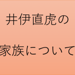 井伊直虎の父親や婚約者について。井伊直政との関係は?